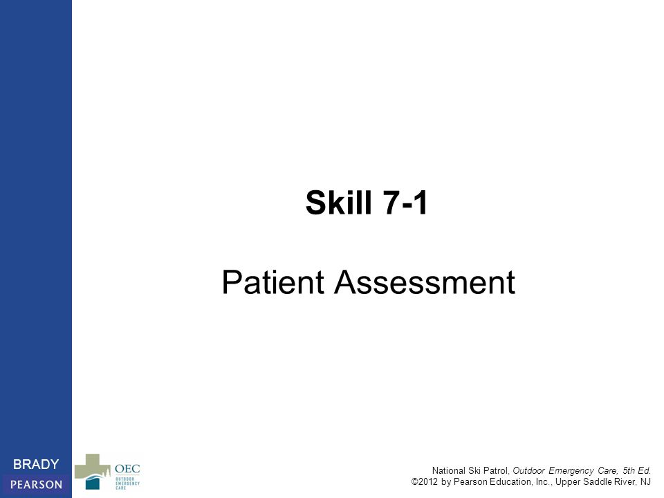 National Ski Patrol, Outdoor Emergency Care, 5th Ed. ©2012 by Pearson Education, Inc., Upper Saddle River, NJ BRADY Skill 7-1 Patient Assessment