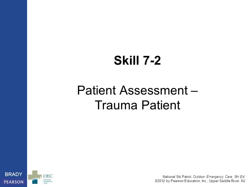 National Ski Patrol, Outdoor Emergency Care, 5th Ed. ©2012 by Pearson Education, Inc., Upper Saddle River, NJ BRADY Skill 7-2 Patient Assessment – Tra