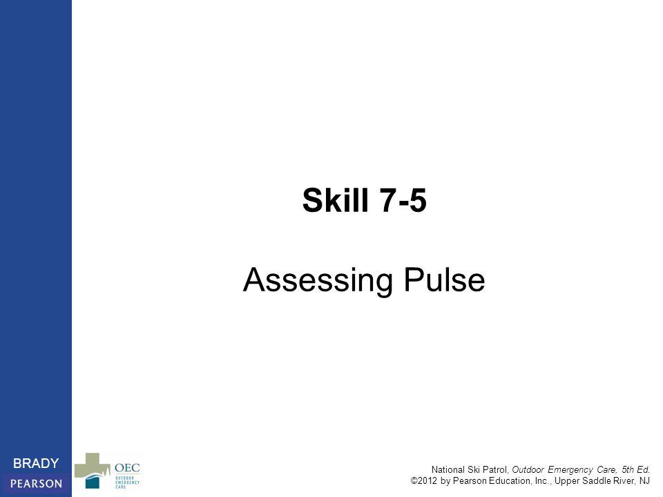 National Ski Patrol, Outdoor Emergency Care, 5th Ed. ©2012 by Pearson Education, Inc., Upper Saddle River, NJ BRADY Skill 7-5 Assessing Pulse