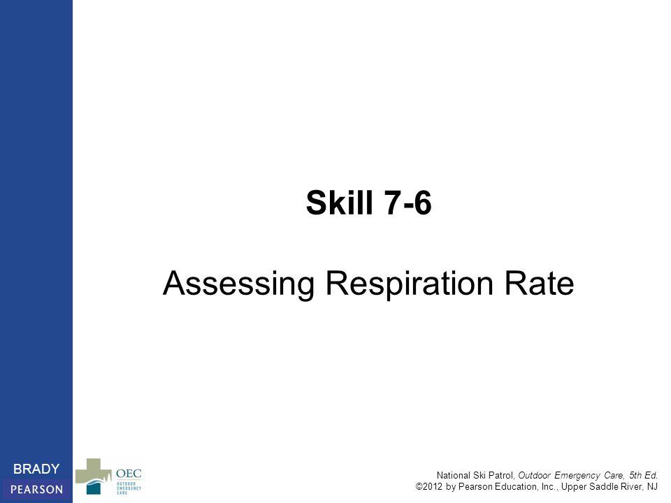 National Ski Patrol, Outdoor Emergency Care, 5th Ed. ©2012 by Pearson Education, Inc., Upper Saddle River, NJ BRADY Skill 7-6 Assessing Respiration Ra