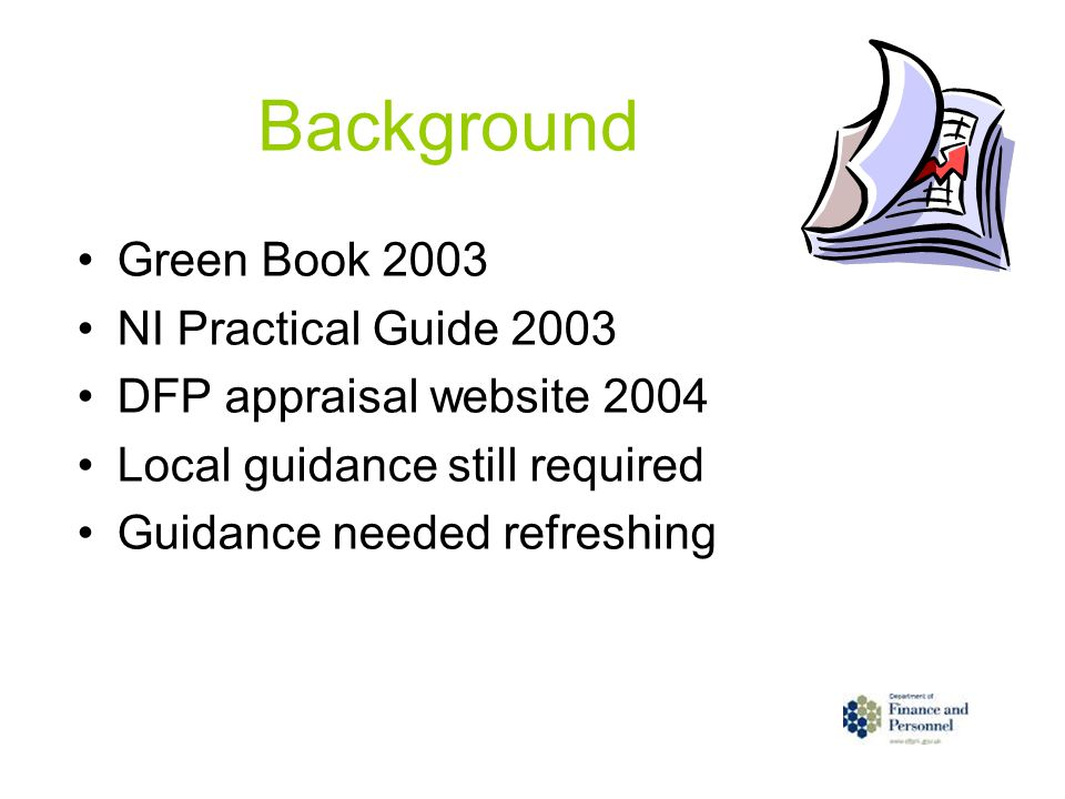 Background Green Book 2003 NI Practical Guide 2003 DFP appraisal website 2004 Local guidance still required Guidance needed refreshing