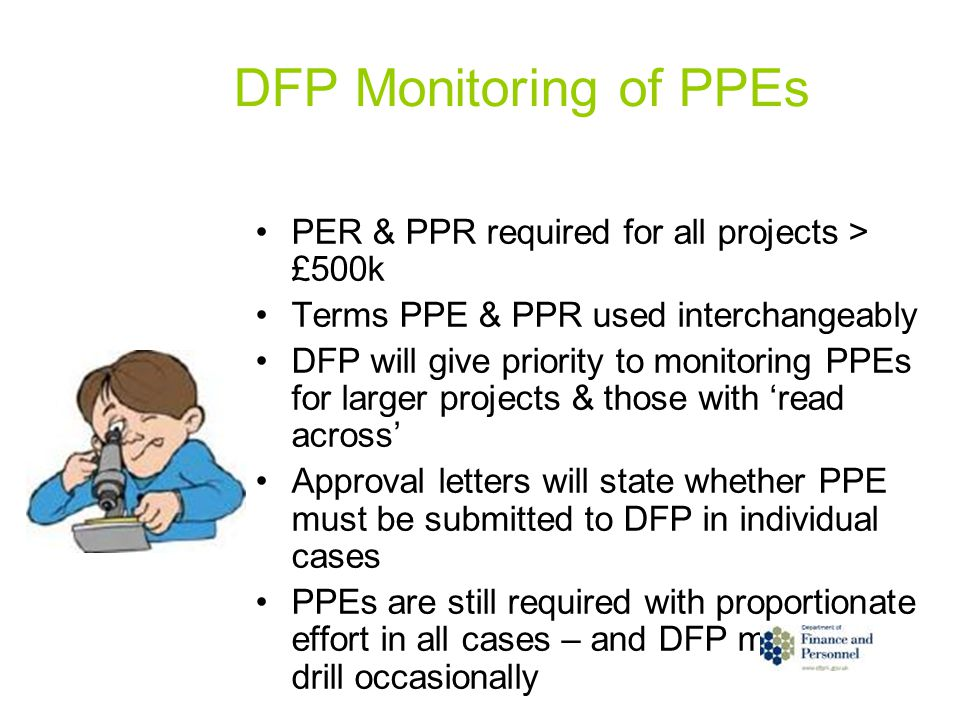 DFP Monitoring of PPEs PER & PPR required for all projects > £500k Terms PPE & PPR used interchangeably DFP will give priority to monitoring PPEs for larger projects & those with 'read across' Approval letters will state whether PPE must be submitted to DFP in individual cases PPEs are still required with proportionate effort in all cases – and DFP may test drill occasionally