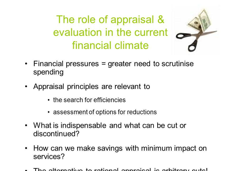 The role of appraisal & evaluation in the current financial climate Financial pressures = greater need to scrutinise spending Appraisal principles are