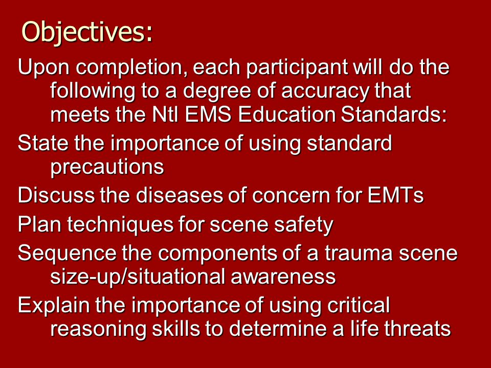 Objectives: Upon completion, each participant will do the following to a degree of accuracy that meets the Ntl EMS Education Standards: State the importance of using standard precautions Discuss the diseases of concern for EMTs Plan techniques for scene safety Sequence the components of a trauma scene size-up/situational awareness Explain the importance of using critical reasoning skills to determine a life threats