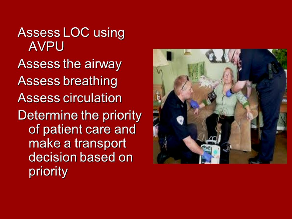 Assess LOC using AVPU Assess the airway Assess breathing Assess circulation Determine the priority of patient care and make a transport decision based on priority