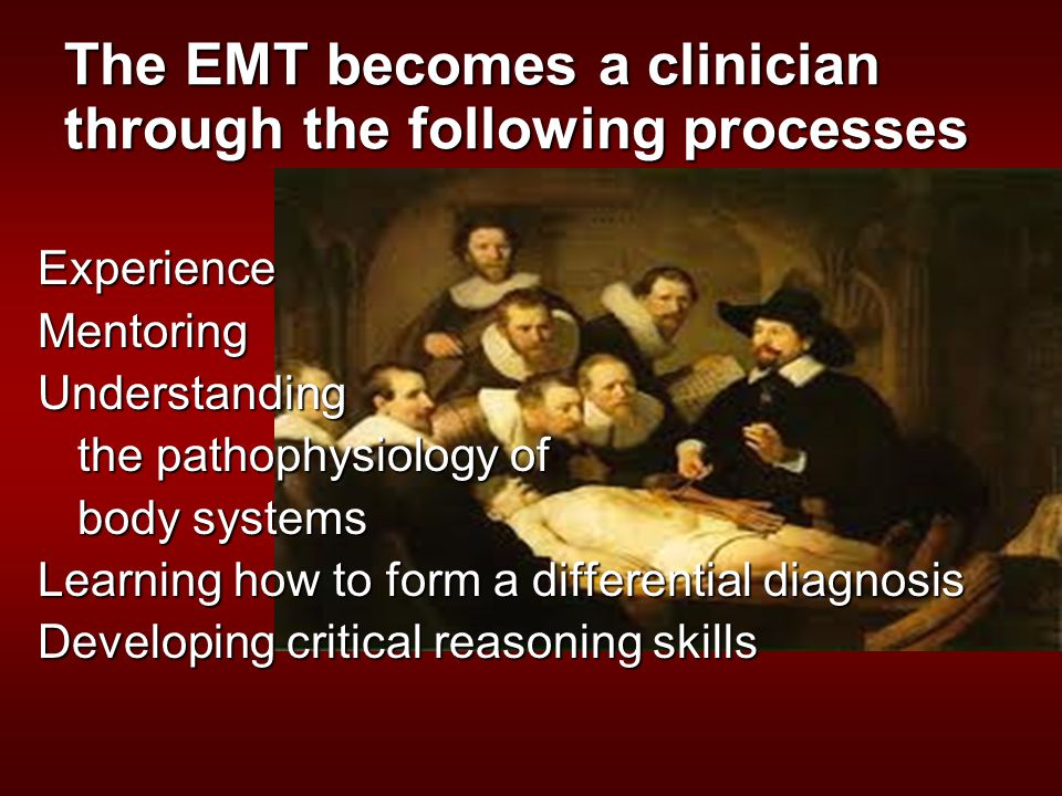 The EMT becomes a clinician through the following processes ExperienceMentoringUnderstanding the pathophysiology of body systems Learning how to form a differential diagnosis Developing critical reasoning skills