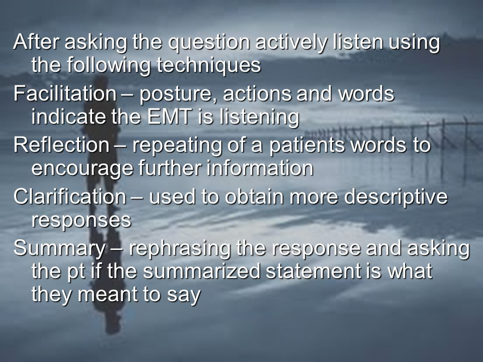 After asking the question actively listen using the following techniques Facilitation – posture, actions and words indicate the EMT is listening Reflection – repeating of a patients words to encourage further information Clarification – used to obtain more descriptive responses Summary – rephrasing the response and asking the pt if the summarized statement is what they meant to say