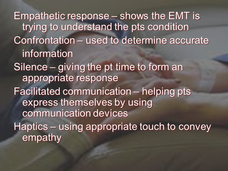 Empathetic response – shows the EMT is trying to understand the pts condition Confrontation – used to determine accurate information Silence – giving the pt time to form an appropriate response Facilitated communication – helping pts express themselves by using communication devices Haptics – using appropriate touch to convey empathy