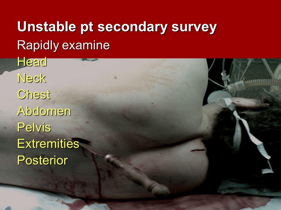 Unstable pt secondary survey Rapidly examine HeadNeckChestAbdomenPelvisExtremitiesPosterior