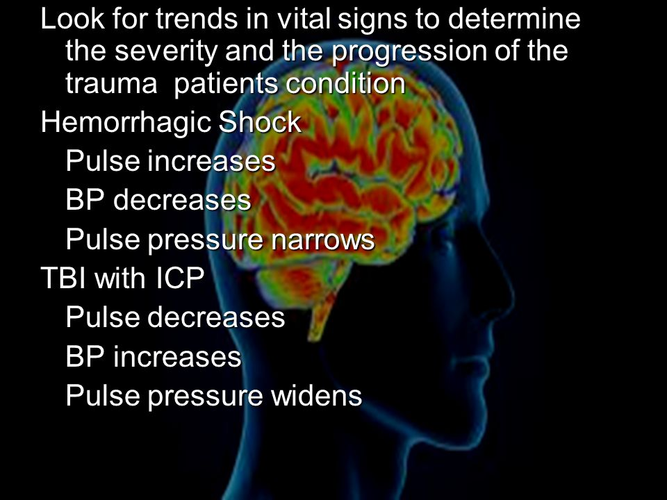 Look for trends in vital signs to determine the severity and the progression of the trauma patients condition Hemorrhagic Shock Pulse increases BP decreases Pulse pressure narrows TBI with ICP Pulse decreases BP increases Pulse pressure widens