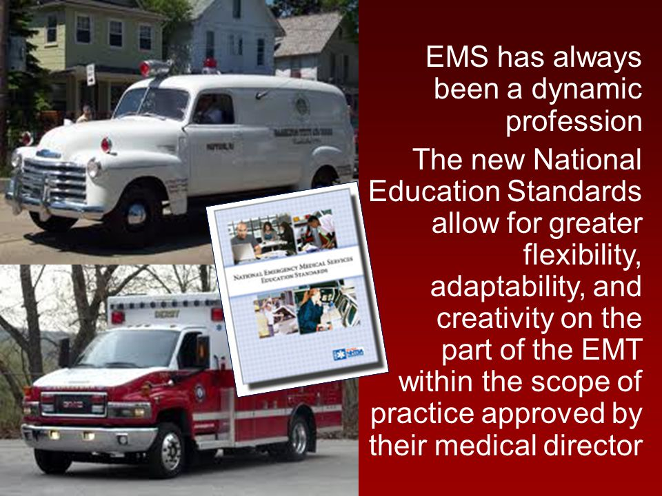 EMS has always been a dynamic profession The new National Education Standards allow for greater flexibility, adaptability, and creativity on the part of the EMT within the scope of practice approved by their medical director