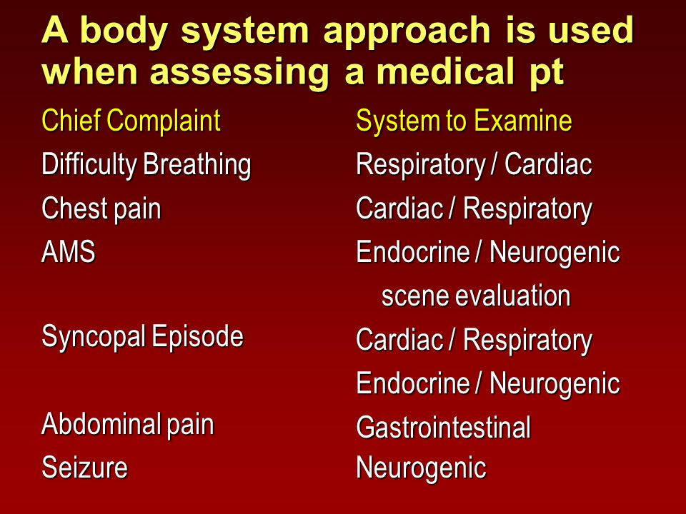 A body system approach is used when assessing a medical pt Chief Complaint Difficulty Breathing Chest pain AMS Syncopal Episode Abdominal pain Seizure System to Examine Respiratory / Cardiac Cardiac / Respiratory Endocrine / Neurogenic scene evaluation Cardiac / Respiratory Endocrine / Neurogenic GastrointestinalNeurogenic