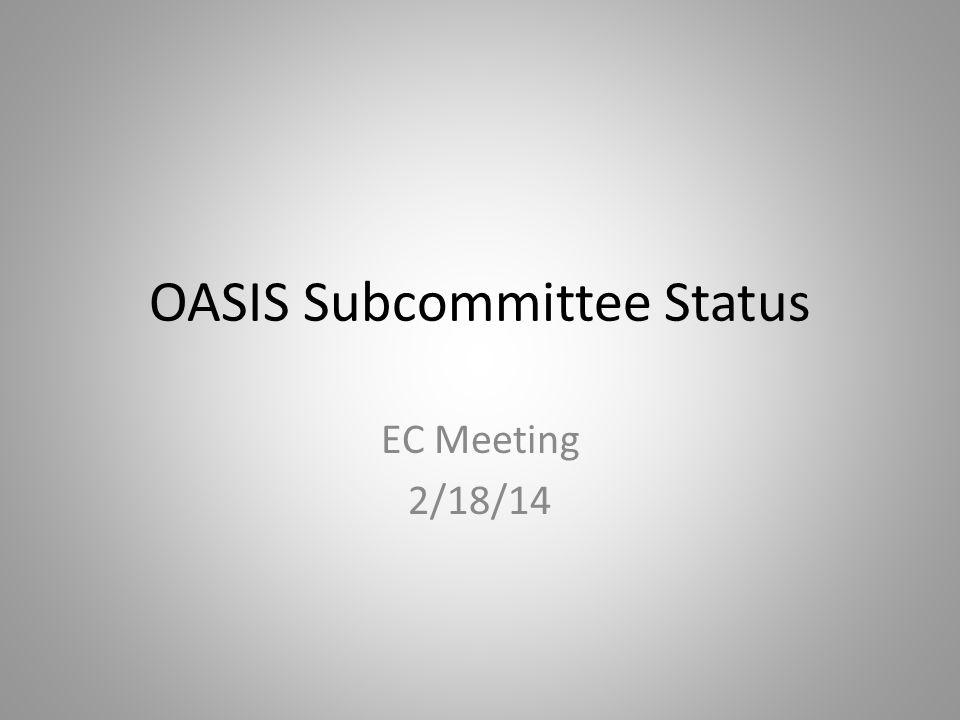 OASIS Subcommittee Status EC Meeting 2/18/14