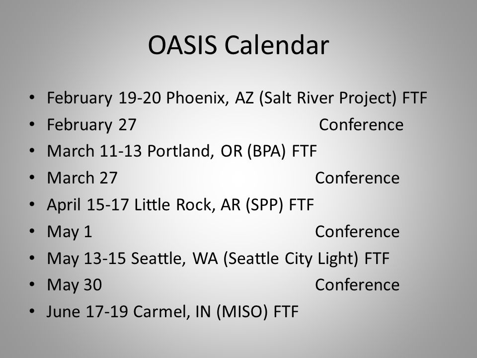OASIS Calendar February 19-20 Phoenix, AZ (Salt River Project) FTF February 27 Conference March 11-13 Portland, OR (BPA) FTF March 27Conference April 15-17 Little Rock, AR (SPP) FTF May 1Conference May 13-15 Seattle, WA (Seattle City Light) FTF May 30Conference June 17-19 Carmel, IN (MISO) FTF