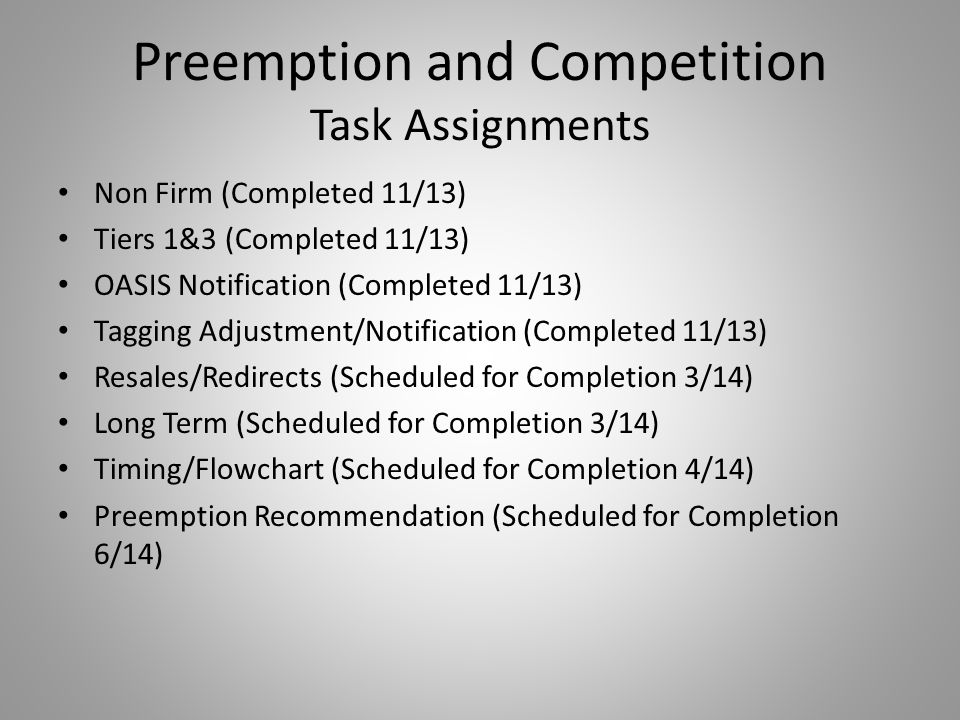 Preemption and Competition Task Assignments Non Firm (Completed 11/13) Tiers 1&3 (Completed 11/13) OASIS Notification (Completed 11/13) Tagging Adjustment/Notification (Completed 11/13) Resales/Redirects (Scheduled for Completion 3/14) Long Term (Scheduled for Completion 3/14) Timing/Flowchart (Scheduled for Completion 4/14) Preemption Recommendation (Scheduled for Completion 6/14)