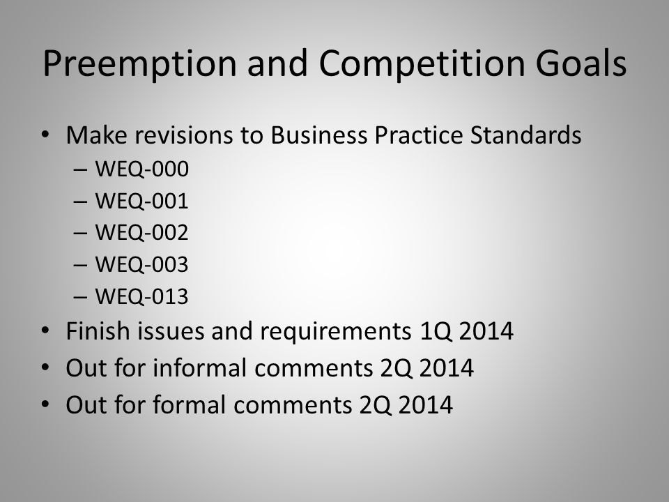 Preemption and Competition Goals Make revisions to Business Practice Standards – WEQ-000 – WEQ-001 – WEQ-002 – WEQ-003 – WEQ-013 Finish issues and requirements 1Q 2014 Out for informal comments 2Q 2014 Out for formal comments 2Q 2014