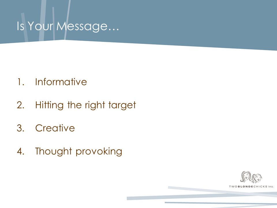 Is Your Message… 1.Informative 2.Hitting the right target 3.Creative 4.Thought provoking
