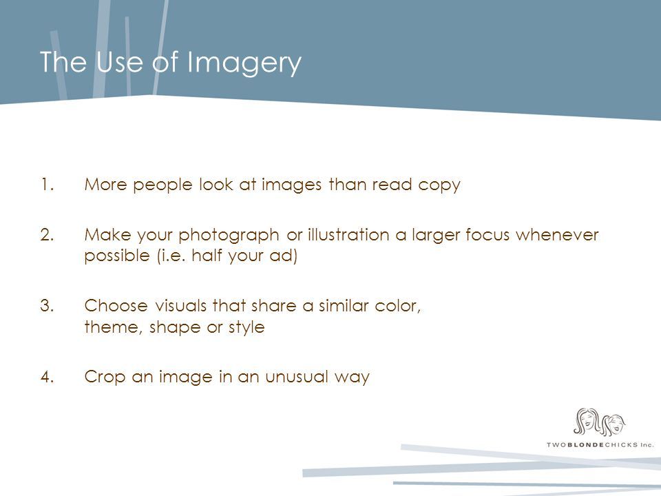 The Use of Imagery 1.More people look at images than read copy 2.Make your photograph or illustration a larger focus whenever possible (i.e.
