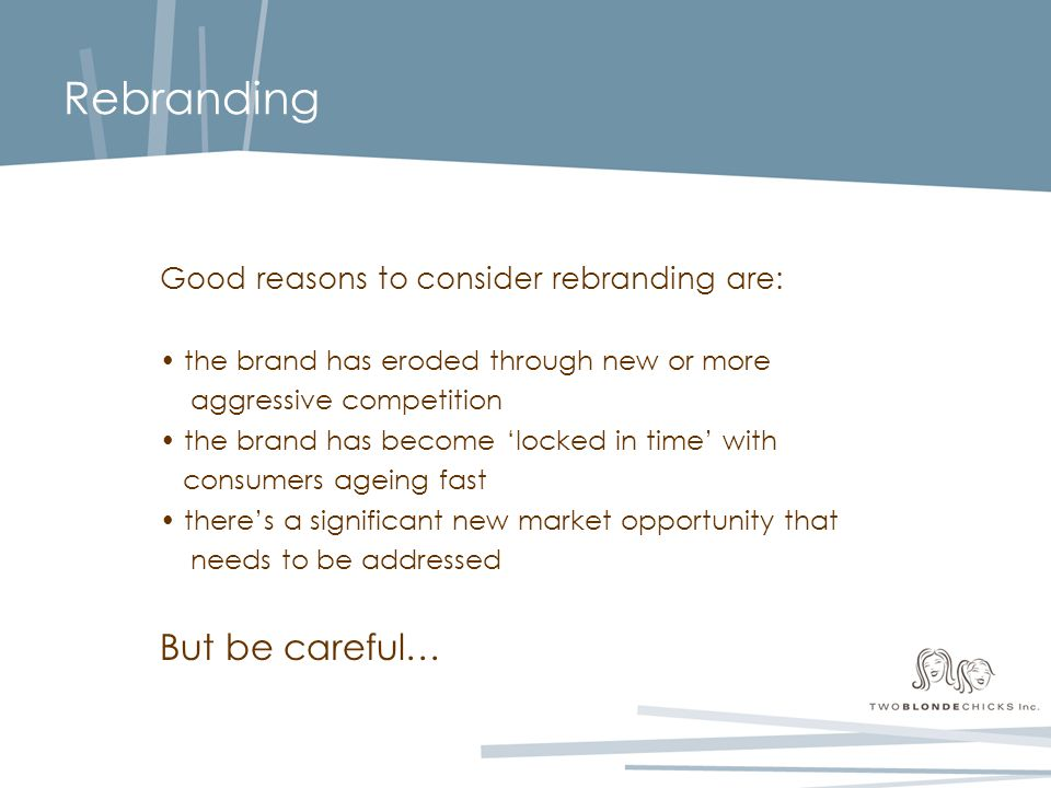Rebranding Good reasons to consider rebranding are: the brand has eroded through new or more aggressive competition the brand has become 'locked in time' with consumers ageing fast there's a significant new market opportunity that needs to be addressed But be careful…