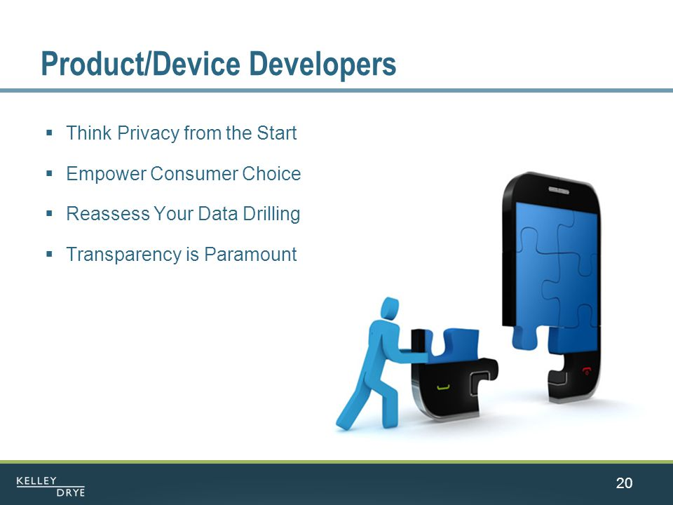 20 Product/Device Developers  Think Privacy from the Start  Empower Consumer Choice  Reassess Your Data Drilling  Transparency is Paramount