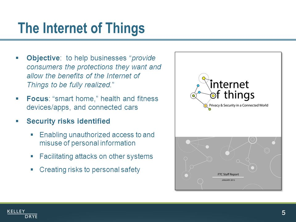 The Internet of Things  Objective: to help businesses provide consumers the protections they want and allow the benefits of the Internet of Things to be fully realized.  Focus: smart home, health and fitness devices/apps, and connected cars  Security risks identified  Enabling unauthorized access to and misuse of personal information  Facilitating attacks on other systems  Creating risks to personal safety 5