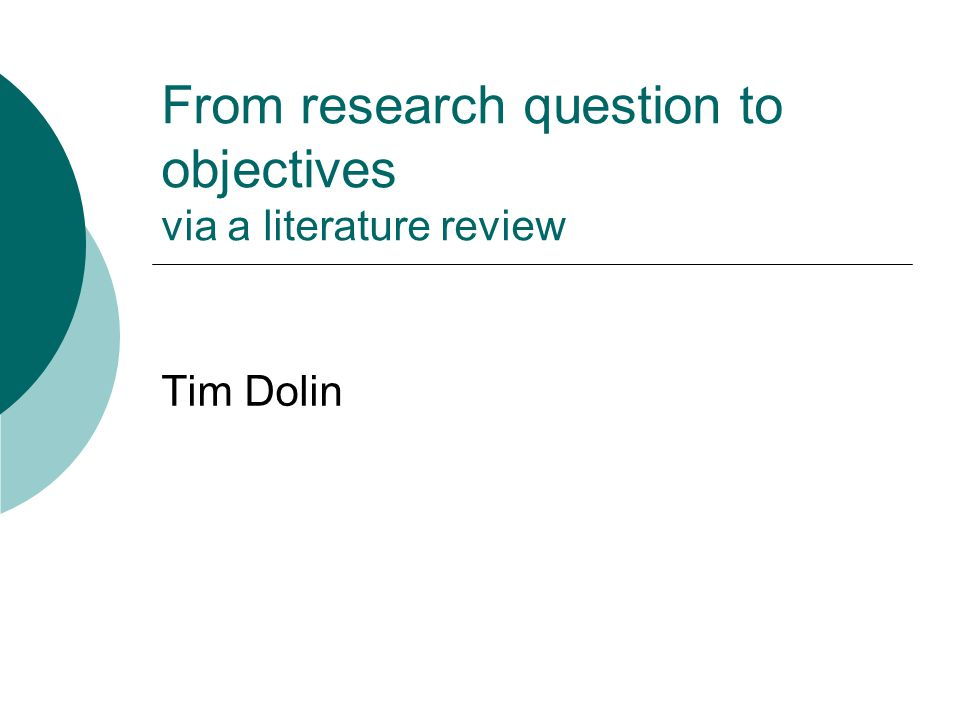 From research question to objectives via a literature review Tim Dolin