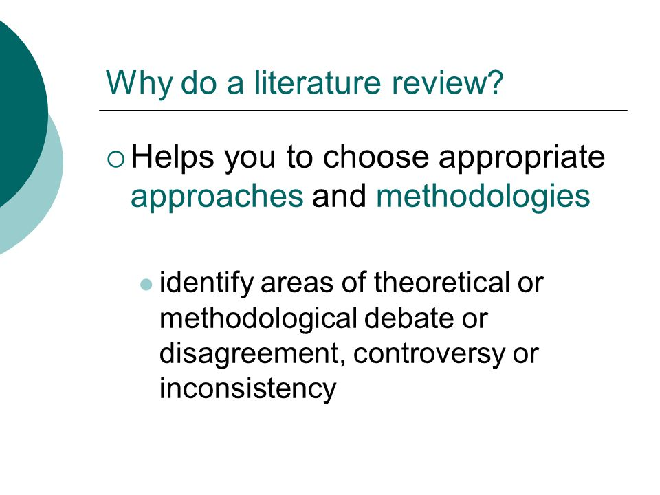 Why do a literature review?  Helps you to choose appropriate approaches and methodologies identify areas of theoretical or methodological debate or d
