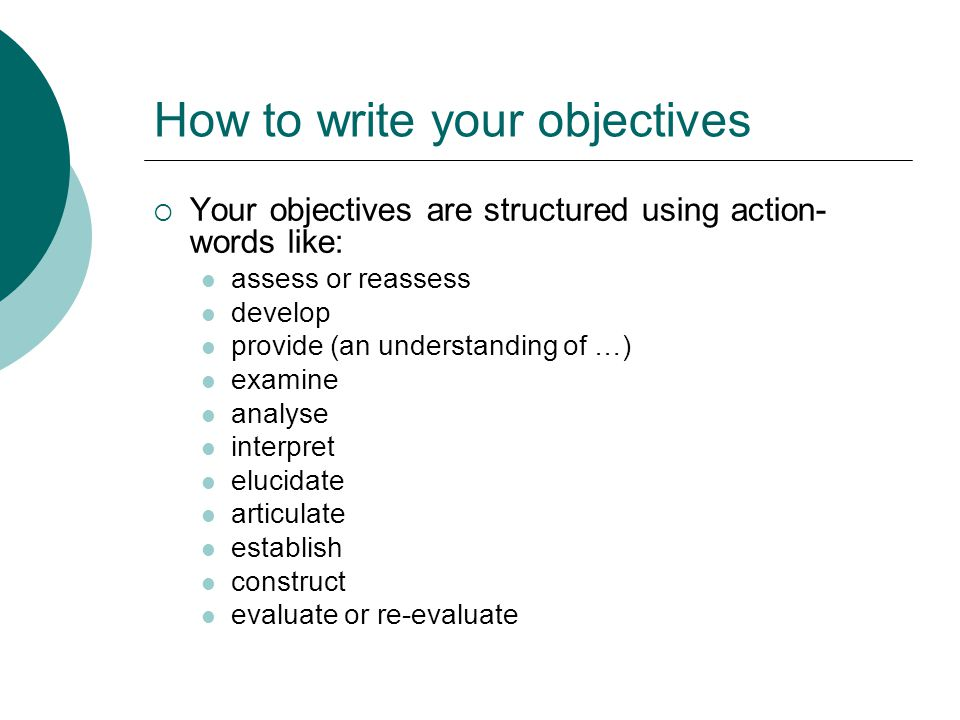 How to write your objectives  Your objectives are structured using action- words like: assess or reassess develop provide (an understanding of …) examine analyse interpret elucidate articulate establish construct evaluate or re-evaluate