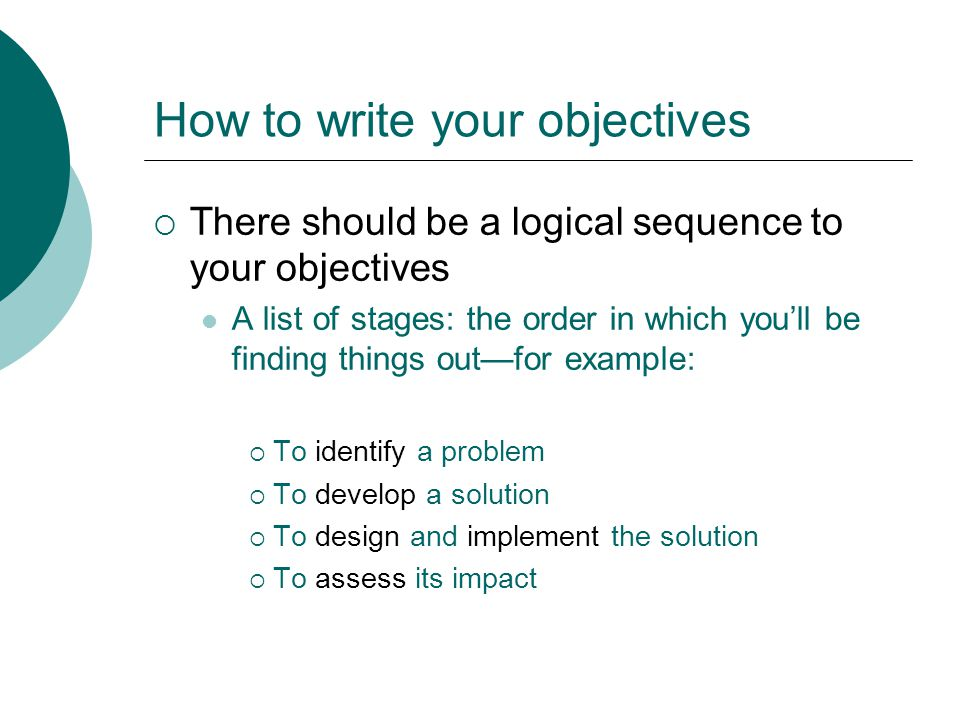 How to write your objectives  There should be a logical sequence to your objectives A list of stages: the order in which you'll be finding things out—for example:  To identify a problem  To develop a solution  To design and implement the solution  To assess its impact
