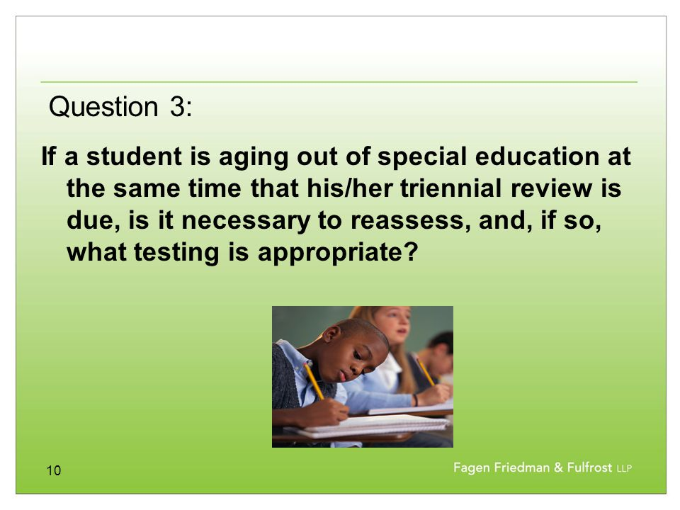 10 If a student is aging out of special education at the same time that his/her triennial review is due, is it necessary to reassess, and, if so, what testing is appropriate.