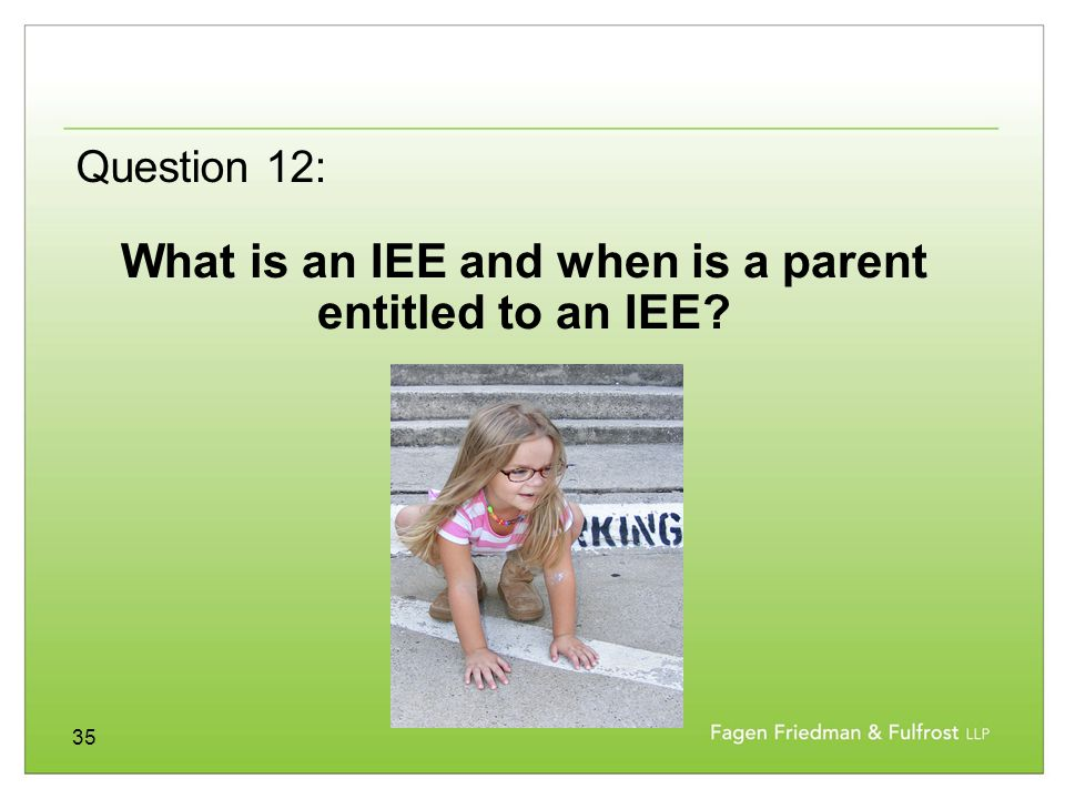 35 What is an IEE and when is a parent entitled to an IEE? Question 12: