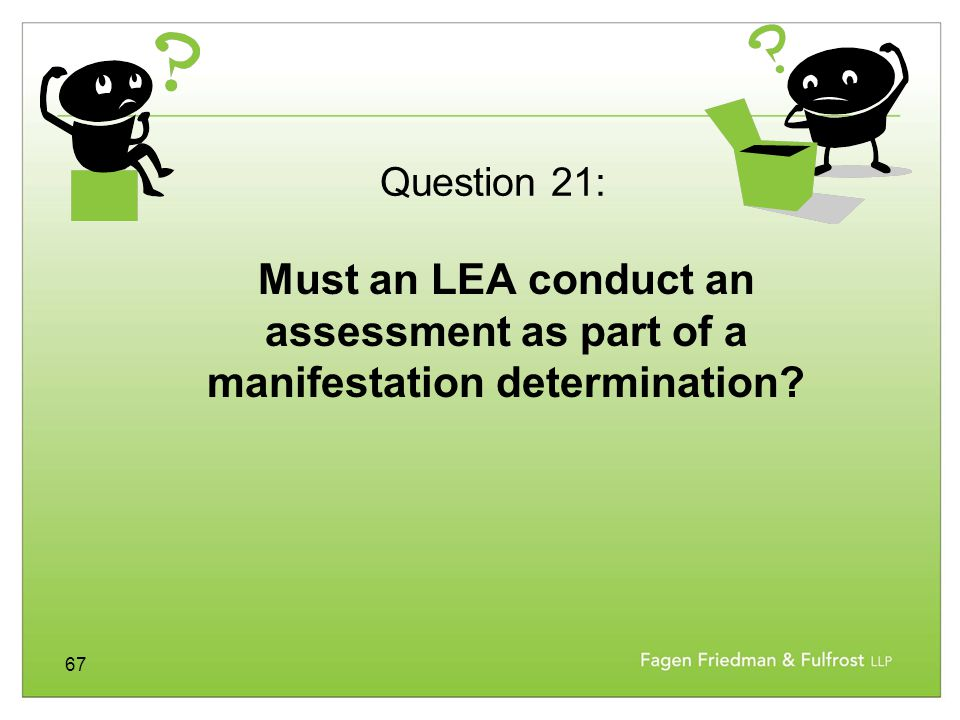 67 Must an LEA conduct an assessment as part of a manifestation determination? Question 21: