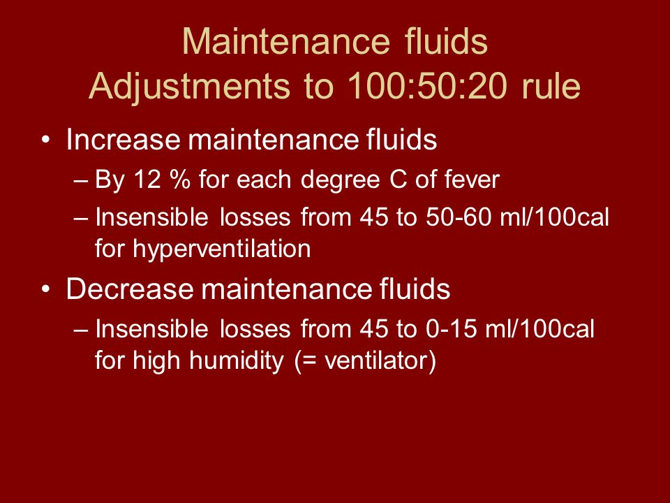 Maintenance fluids Adjustments to 100:50:20 rule Increase maintenance fluids –By 12 % for each degree C of fever –Insensible losses from 45 to 50-60 m