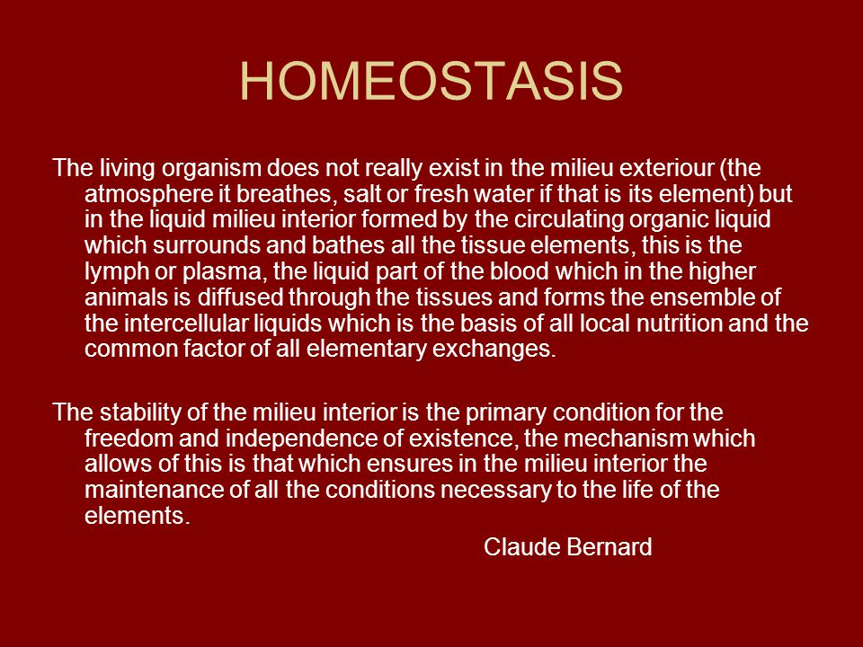 HOMEOSTASIS The living organism does not really exist in the milieu exteriour (the atmosphere it breathes, salt or fresh water if that is its element)