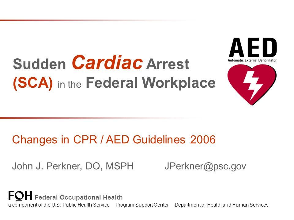 Sudden Cardiac Arrest (SCA) in the Federal Workplace Changes in CPR / AED Guidelines 2006 John J.