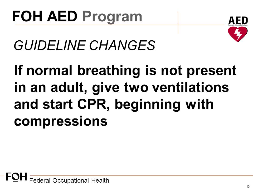 Federal Occupational Health 10 FOH AED Program GUIDELINE CHANGES If normal breathing is not present in an adult, give two ventilations and start CPR, beginning with compressions