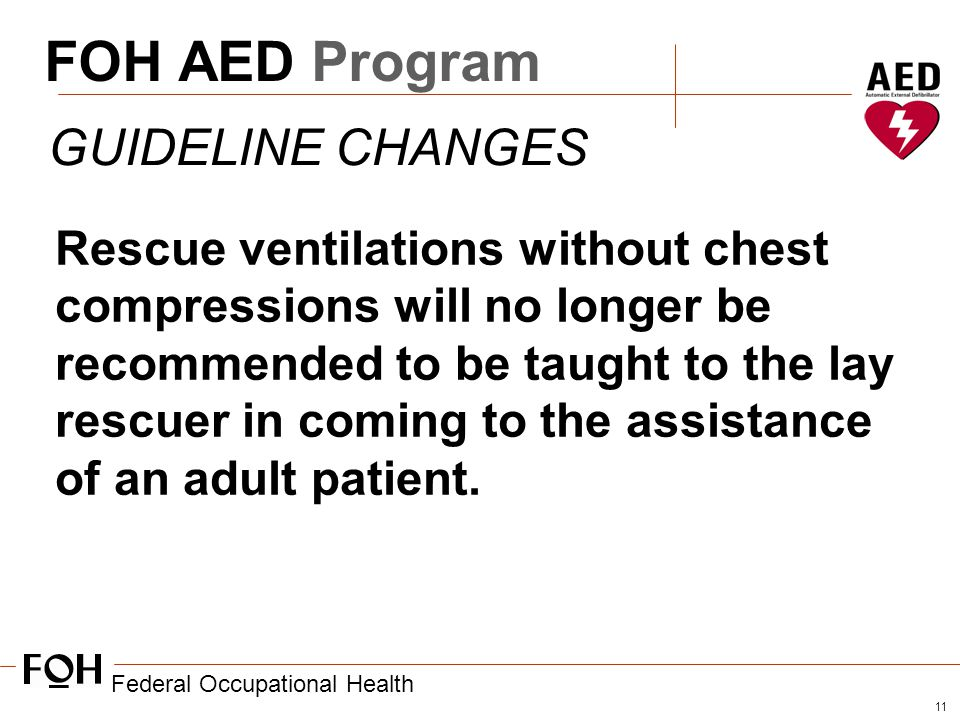 Federal Occupational Health 11 FOH AED Program GUIDELINE CHANGES Rescue ventilations without chest compressions will no longer be recommended to be taught to the lay rescuer in coming to the assistance of an adult patient.