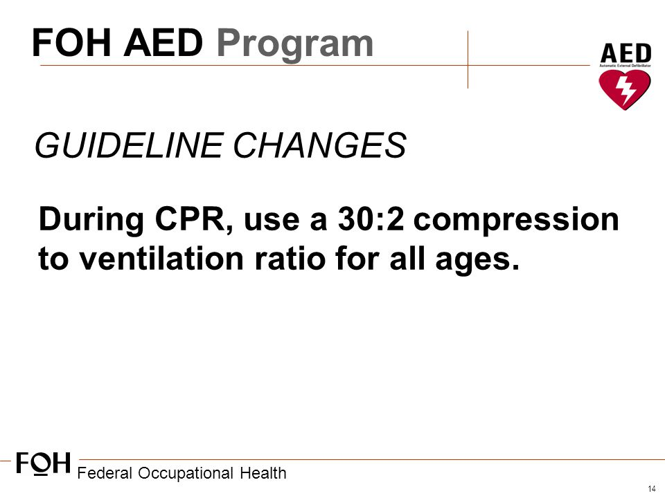 Federal Occupational Health 14 FOH AED Program GUIDELINE CHANGES During CPR, use a 30:2 compression to ventilation ratio for all ages.