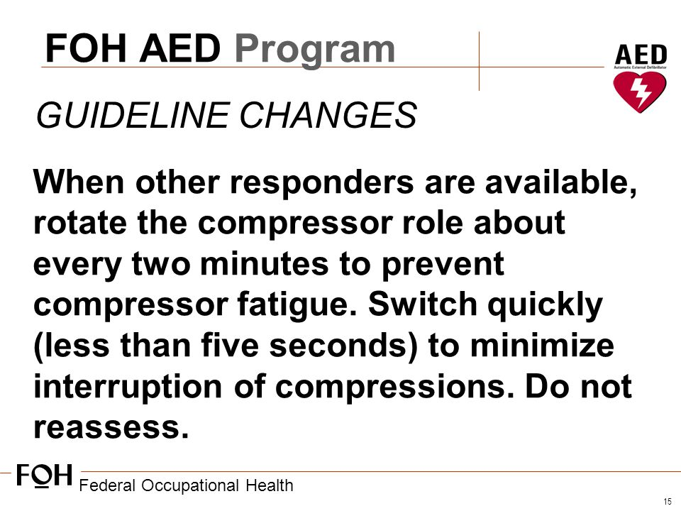 Federal Occupational Health 15 FOH AED Program GUIDELINE CHANGES When other responders are available, rotate the compressor role about every two minutes to prevent compressor fatigue.