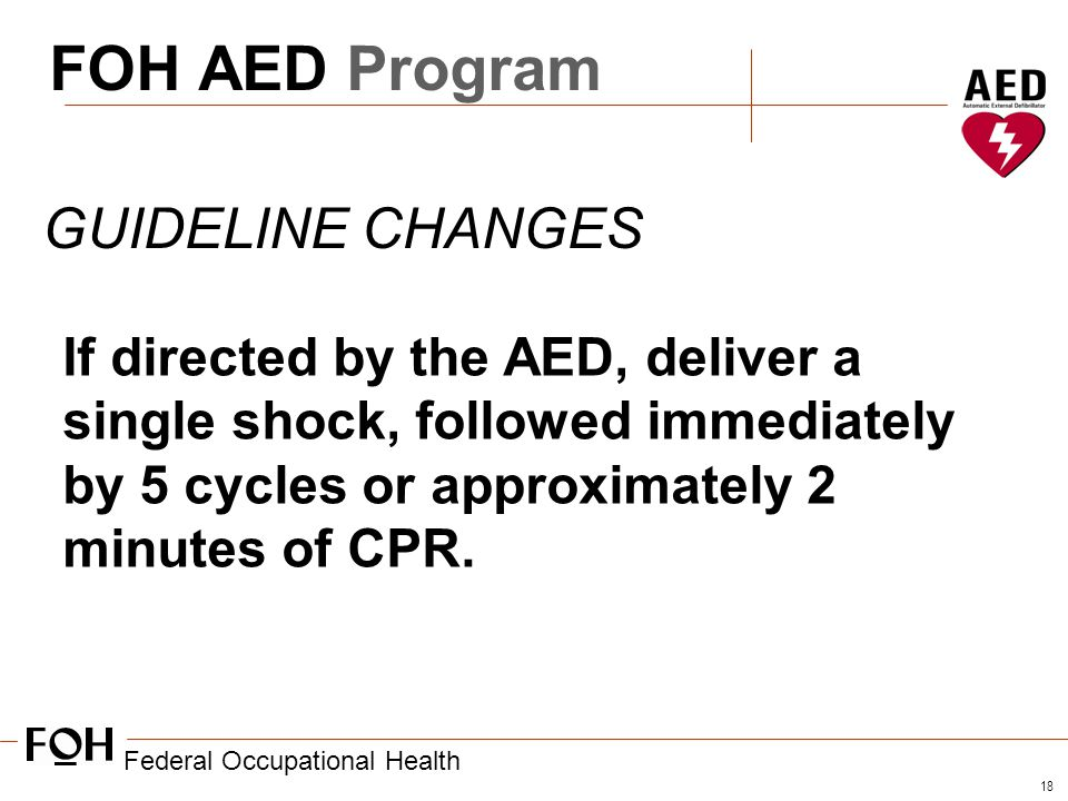 Federal Occupational Health 18 FOH AED Program GUIDELINE CHANGES If directed by the AED, deliver a single shock, followed immediately by 5 cycles or approximately 2 minutes of CPR.