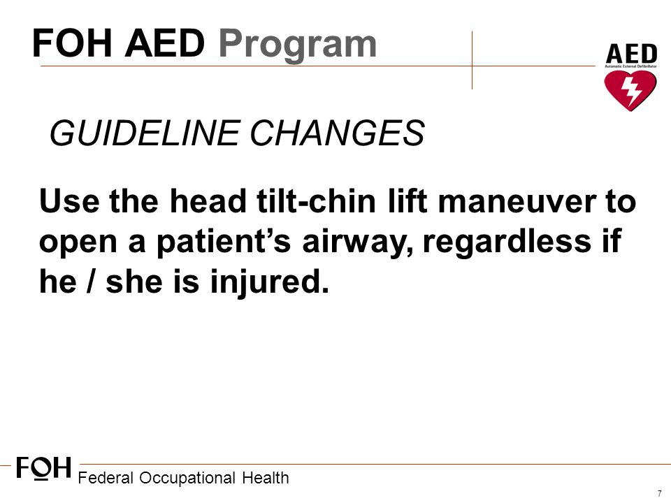 Federal Occupational Health 7 FOH AED Program GUIDELINE CHANGES Use the head tilt-chin lift maneuver to open a patient's airway, regardless if he / she is injured.