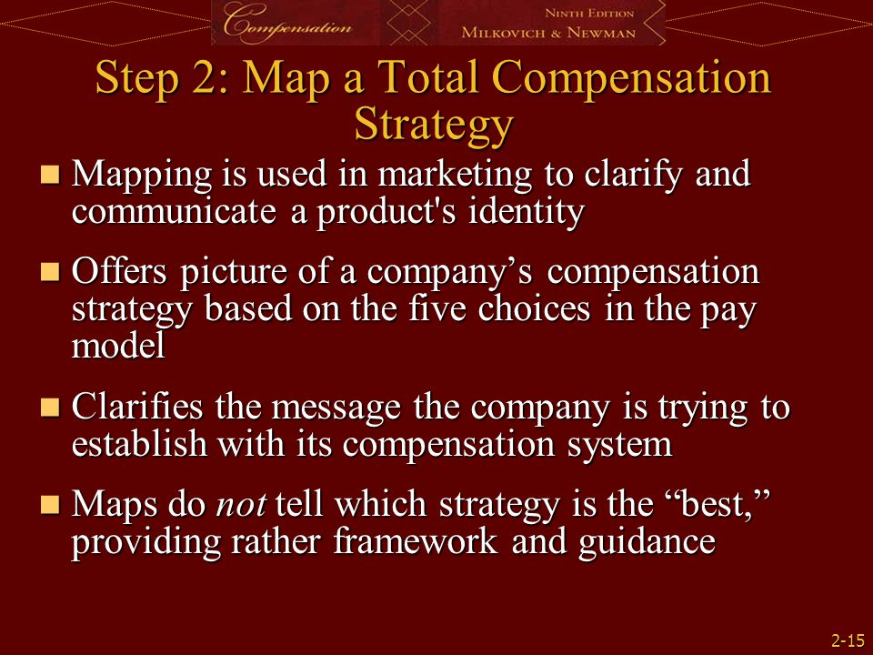 2-15 Step 2: Map a Total Compensation Strategy Mapping is used in marketing to clarify and communicate a product s identity Mapping is used in marketing to clarify and communicate a product s identity Offers picture of a company's compensation strategy based on the five choices in the pay model Offers picture of a company's compensation strategy based on the five choices in the pay model Clarifies the message the company is trying to establish with its compensation system Clarifies the message the company is trying to establish with its compensation system Maps do not tell which strategy is the best, providing rather framework and guidance Maps do not tell which strategy is the best, providing rather framework and guidance