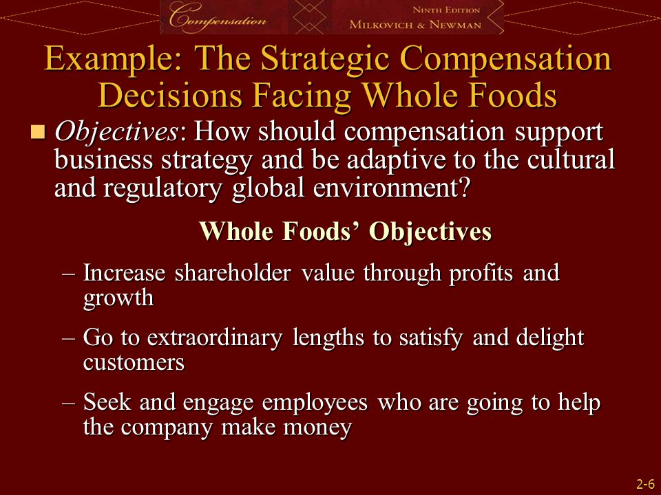 2-6 Example: The Strategic Compensation Decisions Facing Whole Foods Objectives: How should compensation support business strategy and be adaptive to the cultural and regulatory global environment.