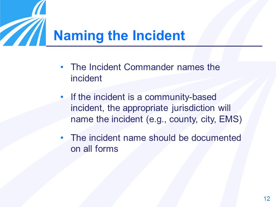12 The Incident Commander names the incident If the incident is a community-based incident, the appropriate jurisdiction will name the incident (e.g., county, city, EMS) The incident name should be documented on all forms Naming the Incident