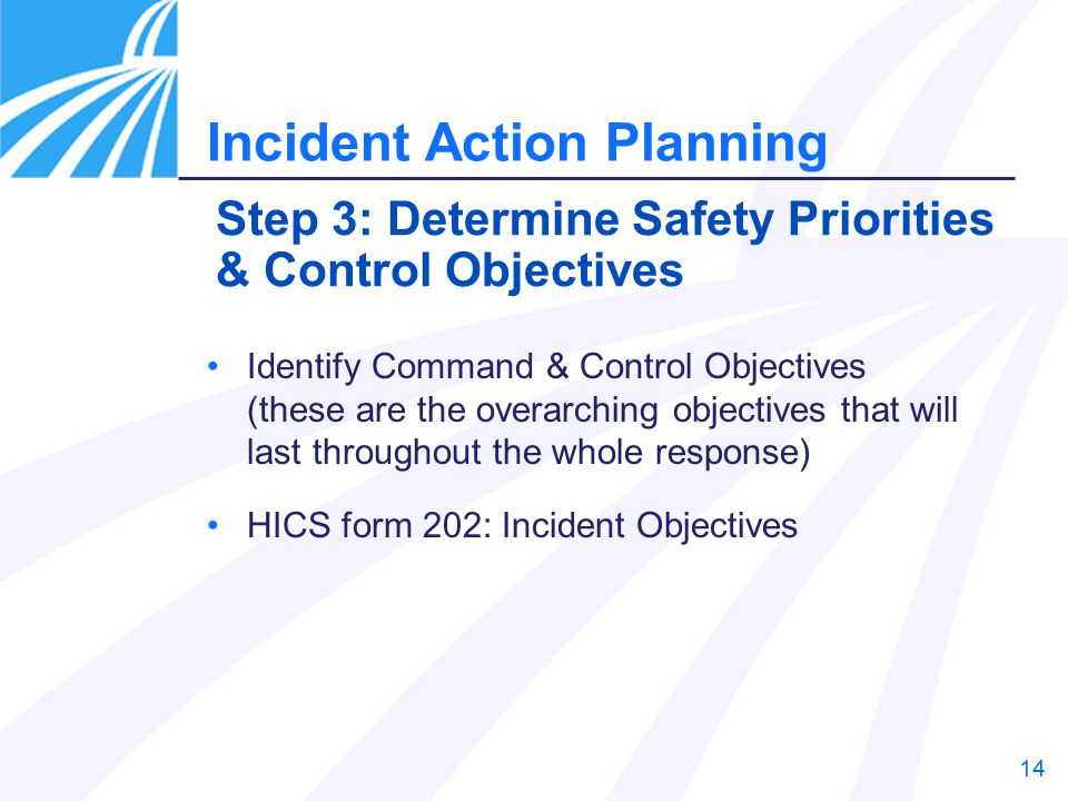 14 Identify Command & Control Objectives (these are the overarching objectives that will last throughout the whole response) HICS form 202: Incident Objectives Step 3: Determine Safety Priorities & Control Objectives Incident Action Planning