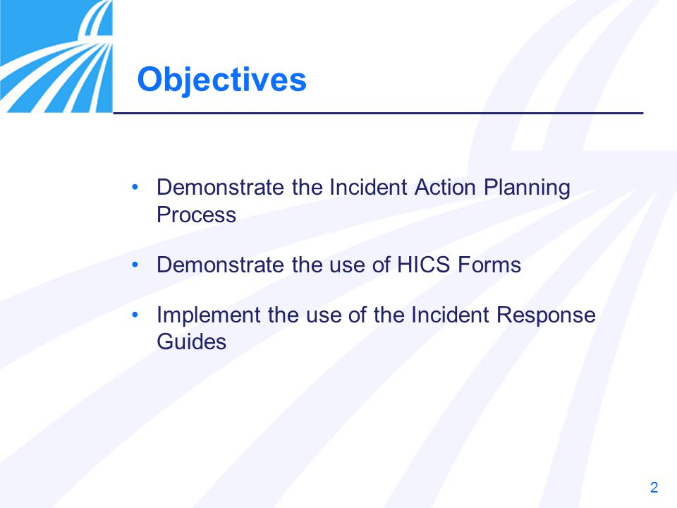 2 Demonstrate the Incident Action Planning Process Demonstrate the use of HICS Forms Implement the use of the Incident Response Guides Objectives