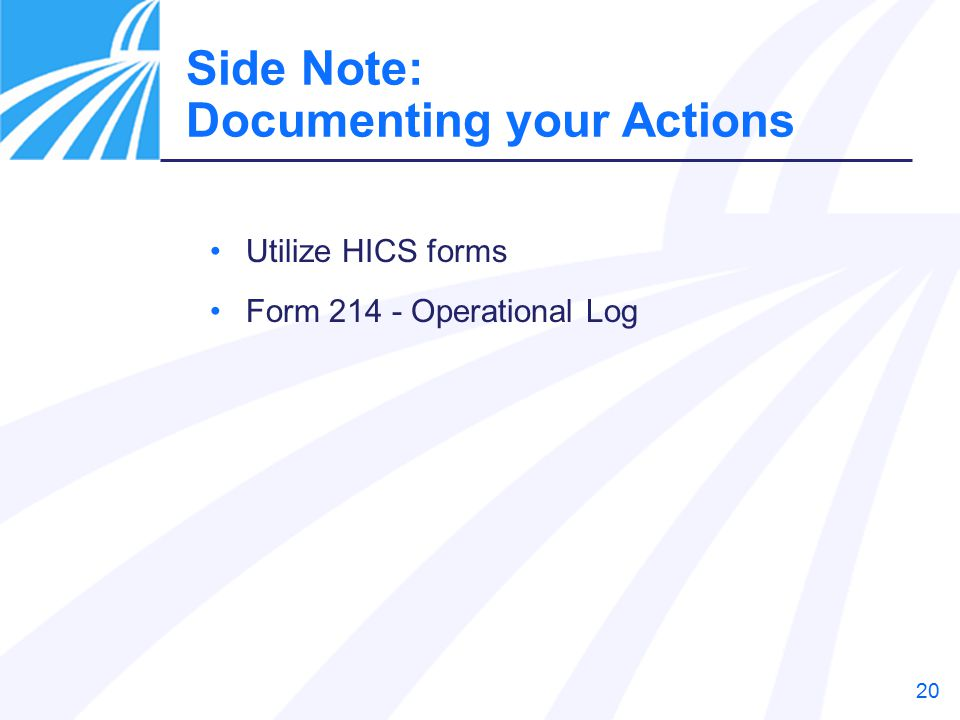 20 Utilize HICS forms Form 214 - Operational Log Side Note: Documenting your Actions