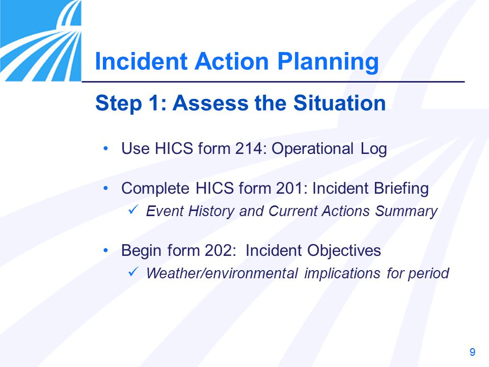 9 Use HICS form 214: Operational Log Complete HICS form 201: Incident Briefing Event History and Current Actions Summary Begin form 202: Incident Objectives Weather/environmental implications for period Step 1: Assess the Situation Incident Action Planning
