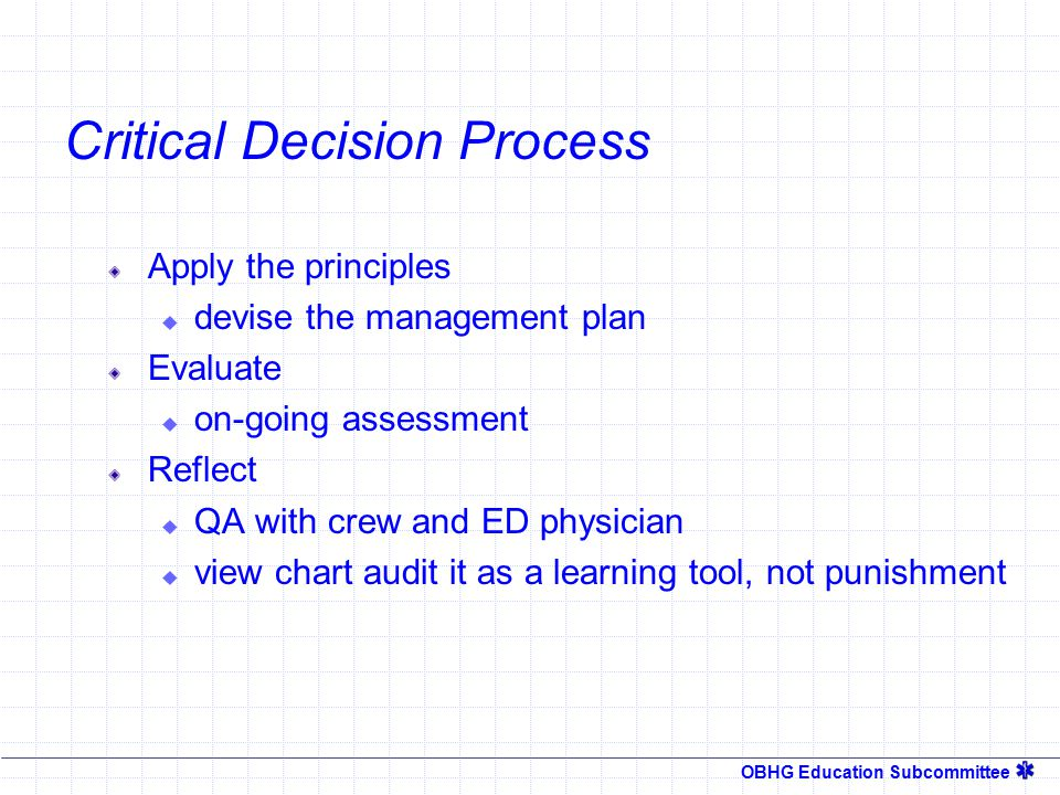OBHG Education Subcommittee Critical Decision Process Form a concept  Scene size up and initial assessment  Focused history and physical exam Interpret the data  Patient acuity  When you can't come up with a clear field diagnosis, treat what you find (if appropriate) & transport