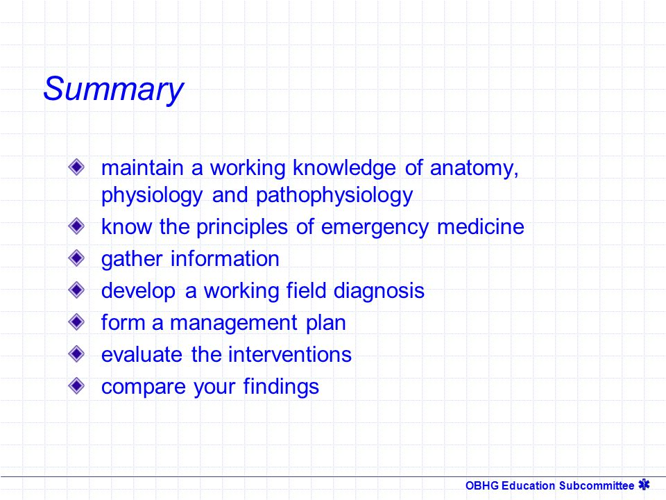 OBHG Education Subcommittee Putting It All Together Read the scene  Surroundings Read the patient  History /Physical  Vital Signs React  Decide what to do  Do it Reevaluate  Focused exam  Look for other problems Revise  Flexibility in the plan Review  I thought that tube went in there.